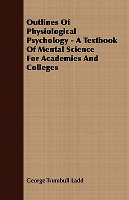Outlines of Physiological Psychology - A Textbook of Mental Science for Academies and Colleges  by  George Trumbull Ladd