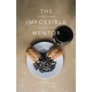 The Impossible Mentor: Finding Courage To Follow Jesus Ray Hollenbach