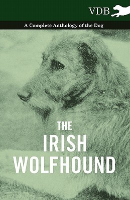 The Irish Wolfhound - A Complete Anthology of the Dog  by  Various