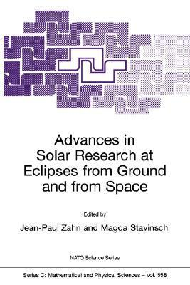 Advances in Solar Research at Eclipses from Ground and from Space: Proceedings of the NATO Advanced Study Institute on Advances in Solar Research at Eclipses from Ground and from Space Bucharest, Romania 9 20 August, 1999 Jean-Paul Zahn