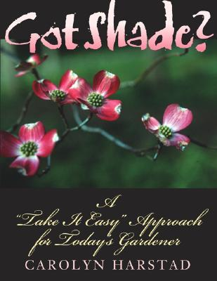 Got Shade?: A Take It Easy Approach for Todays Gardener  by  Carolyn Harstad