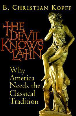 The Devil Knows Latin: Why America Needs the Classical Tradition E. Christian Kopff