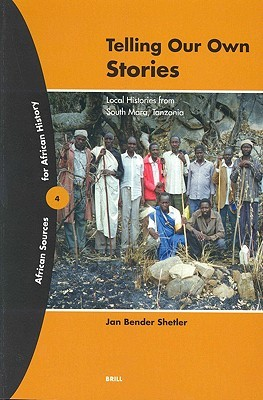 Telling Our Own Stories: Local Histories from South Mara, Tanzania (African Sources for African History, 4) (African Sources for African History, 4)  by  Jan Bender Shetler