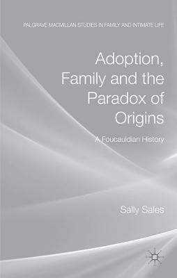Adoption, Family and the Paradox of Origins: A Foucauldian History  by  Sally Sales