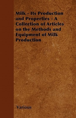 Milk - Its Production and Properties - A Collection of Articles on the Methods and Equipment of Milk Production  by  Various