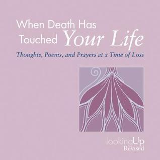 When Death Has Touched Your Life: Thoughts, Poems, and Prayers at a Time of Loss  by  John E. Biegert
