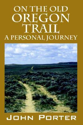 On the Old Oregon Trail: A Personal Journey  by  John Porter
