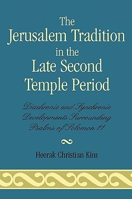 The Jerusalem Tradition in the Late Second Temple Period: Diachronic and Synchronic Developments Surrounding Psalms of Solomon 11  by  Heerak Christian Kim