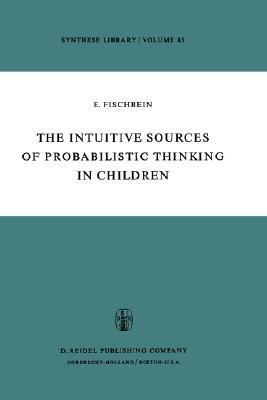 The Intuitive Sources of Probabilistic Thinking in Children  by  Efraim Fischbein