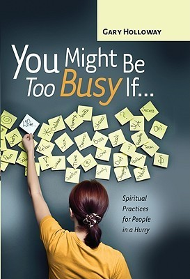 You Might Be Too Busy If...: Spiritual Practices for People in a Hurry  by  Gary Holloway