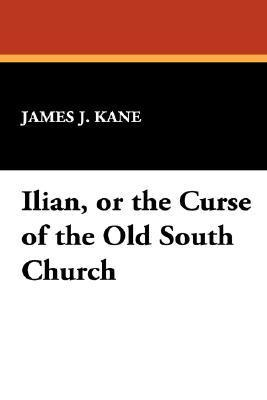Ilian, or the Curse of the Old South Church James J. Kane