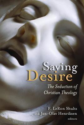 Saving Desire: The Seduction of Christian Theology F. LeRon Shults