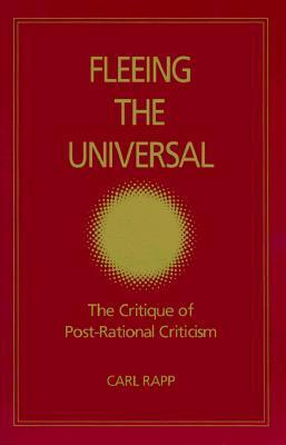 Fleeing the Universal: The Critique of Post-Rational Criticism  by  Carl Rapp