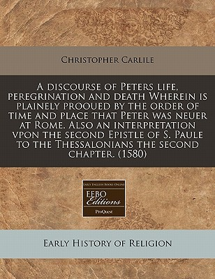 A discourse of Peters life, peregrination and death Wherein is plainely prooued the order of time and place that Peter was neuer at Rome. Also an interpretation vpon the second Epistle of S. Paule to the Thessalonians the second chapter. (1580) by Christopher Carlile