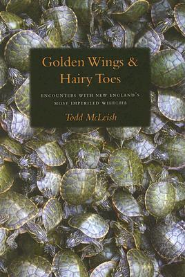 Golden Wings & Hairy Toes: Encounters with New Englands Most Imperiled Wildlife Todd McLeish