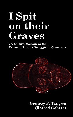 I Spit on Their Graves. Testimony Relevant to the Democratization Struggle in Cameroon  by  Godfrey B. Tangwa