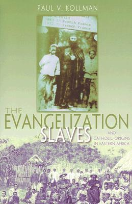 The Evangelization of Slaves and Catholic Origins in Eastern Africa  by  Paul V. Kollman