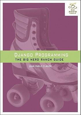 Django Programming: The Big Nerd Ranch Guide  by  Juan Pablo Claude