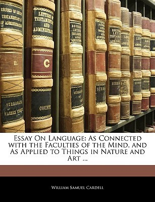 Essay on Language: As Connected with the Faculties of the Mind, and as Applied to Things in Nature and Art ...  by  William Samuel Cardell