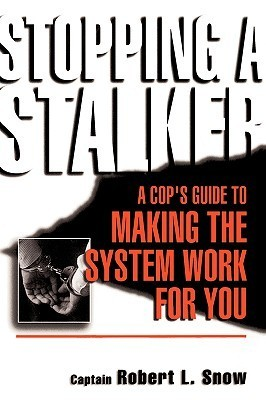 Stopping A Stalker: A Cops Guide To Making The System Work For You Robert L. Snow