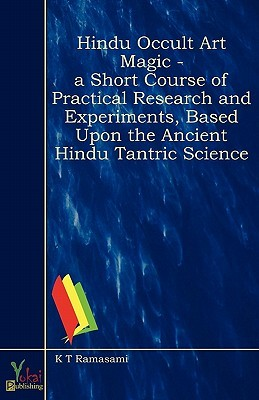 Hindu Occult Art Magic - A Short Course of Practical Research and Experiments, Based Upon the Ancient Hindu Tantric Science  by  K.T. Ramasami