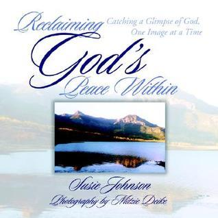 Reclaiming Gods Peace Within: Catching a Glimpse of God, One Image at a Time  by  Susie Johnson