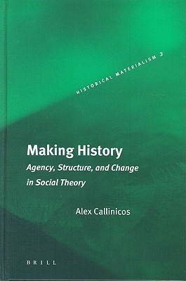 Making History: Agency, Structure, and Change in Social Theory  by  Alex Callinicos