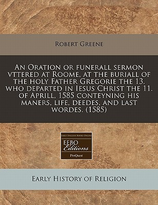 An  Oration or Funerall Sermon Vttered at Roome, at the Buriall of the Holy Father Gregorie the 13. Who Departed in Iesus Christ the 11. of Aprill, 15  by  Robert Greene