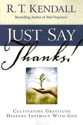 Just Say Thanks: Cultivating Gratitude Deepens Intimacy With God R.T. Kendall