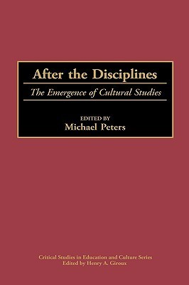 After the Disciplines: The Emergence of Cultural Studies  by  Michael A. Peters