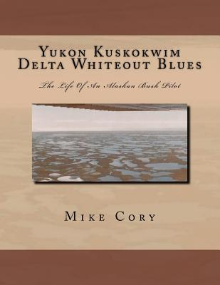 Yukon Kuskokwim Delta Whiteout Blues: The Life of an Alaskan Bush Pilot Mike Cory