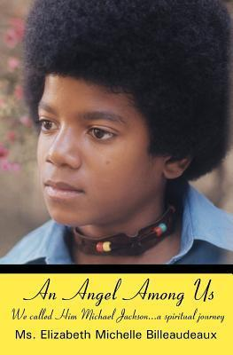 An Angel Among Us: We Called Him Michael Jackson... A Spiritual Journey  by  Elizabeth Michelle Billeaudeaux