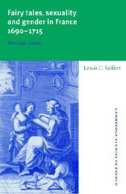 Fairy Tales, Sexuality, and Gender in France, 1690 1715: Nostalgic Utopias  by  Lewis C. Seifert