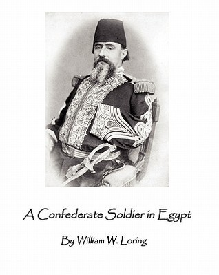 A Confederate Soldier in Egypt: Late Colonel in U.S. Army, Major-General in the Confederate Service, William W. Loring