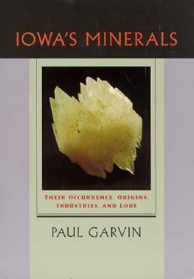 Iowas Minerals: Their Occurance, Origins, Industries and Lore  by  Paul Garvin