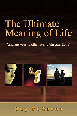 The Ultimate Meaning Of Life:  by  Guy McKanna