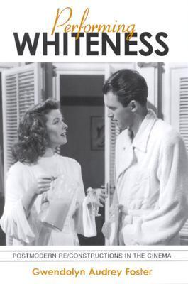 Performing Whiteness: Postmodern Re/Constructions in the Cinema Gwendolyn Audrey Foster