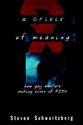 A Crisis of Meaning: How Gay Men Are Making Sense of AIDS Steven Schwartzberg