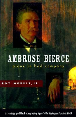 Ambrose Bierce: Alone in Bad Company  by  Roy Morris Jr.