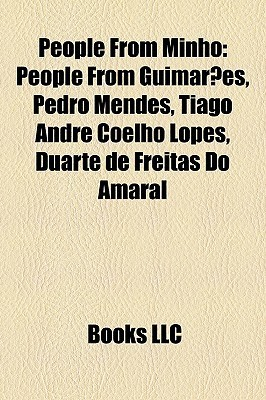 People From Minho: People From Guimar es, Pedro Mendes, Tiago Andr Coelho Lopes, Duarte de Freitas Do Amaral  by  Books LLC