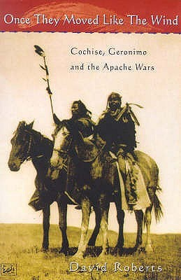 Once They Moved Like The Wind 49: Cochise, Geronimo and the Apache Wars  by  David  Roberts