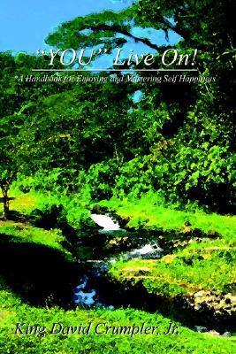 You Live On!: *A Handbook for Enjoying and Mastering Self Happiness King David Crumpler Jr.