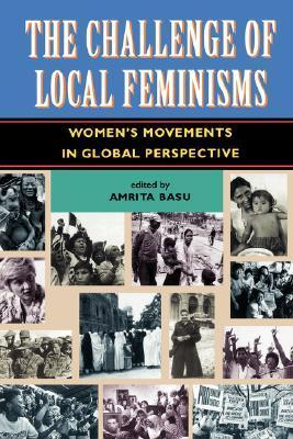 The Challenge Of Local Feminisms: Womens Movements In Global Perspective  by  Amrita Basu