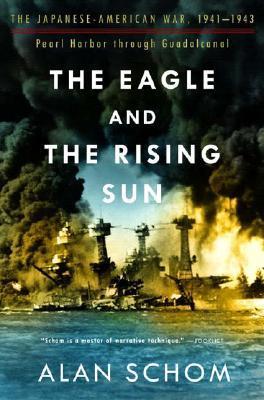 The Eagle & the Rising Sun: The Japanese-American War 1941-43: Pearl Harbor through Guadalcanal Alan Schom