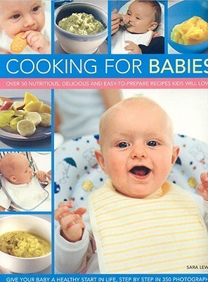 Cooking for Babies: Over 50 Nutritious, Delicious and Easy-To-Prepare Recipes Kids Will Love Sara  Lewis