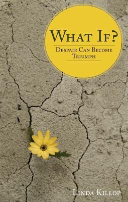 What If?: Despair Can Become Triumph  by  Linda Killop
