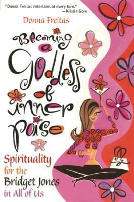 Becoming a Goddess of Inner Poise: Spirituality for the Bridget Jones in All of Us Donna Freitas