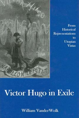 Victor Hugo in Exile: From Historical Representations to Utopian Vistas William Vanderwolk