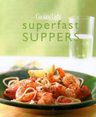 Cooking Light Superfast Suppers: Speedy Solutions for Dinner Dilemmas  by  Cooking Light Magazine