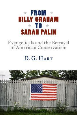 From Billy Graham to Sarah Palin: Evangelicals and the Betrayal of American Conservatism  by  D.G. Hart